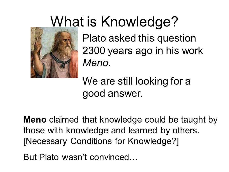 What is Knowledge. Plato asked this question 2300 years ago in his work Meno.