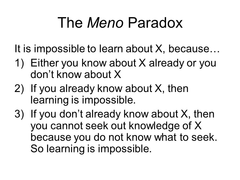 The Meno Paradox It is impossible to learn about X, because… 1)Either you know about X already or you don't know about X 2)If you already know about X, then learning is impossible.
