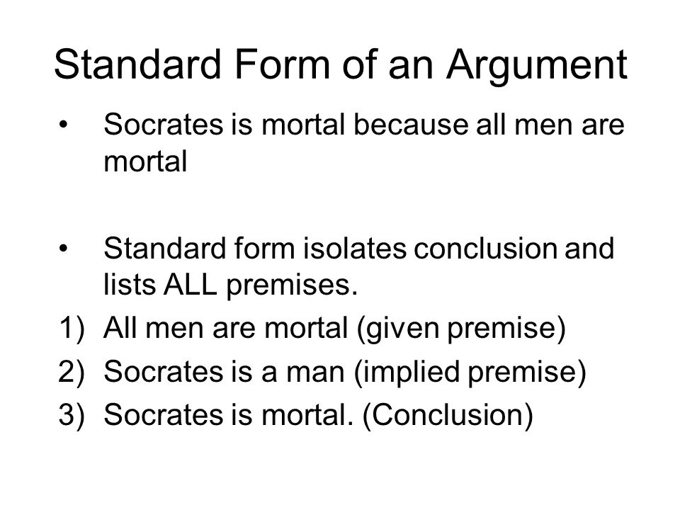 Standard Form of an Argument Socrates is mortal because all men are mortal Standard form isolates conclusion and lists ALL premises.