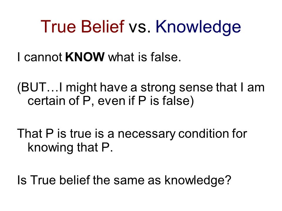 True Belief vs. Knowledge I cannot KNOW what is false.