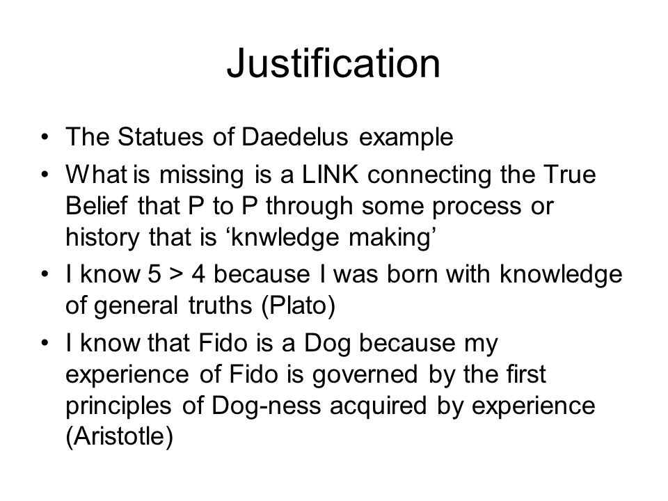 Justification The Statues of Daedelus example What is missing is a LINK connecting the True Belief that P to P through some process or history that is 'knwledge making' I know 5 > 4 because I was born with knowledge of general truths (Plato) I know that Fido is a Dog because my experience of Fido is governed by the first principles of Dog-ness acquired by experience (Aristotle)
