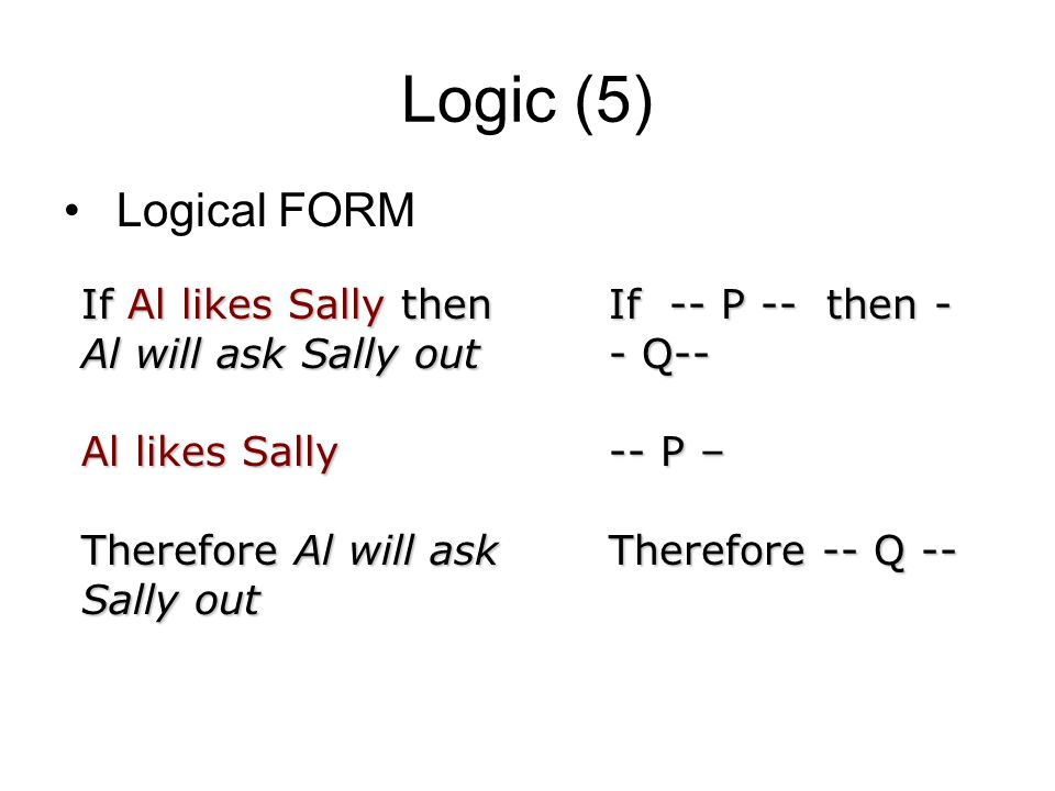 Logic (5) Logical FORM If Al likes Sally then Al will ask Sally out Al likes Sally Therefore Al will ask Sally out If -- P -- then - - Q-- -- P – Therefore -- Q --