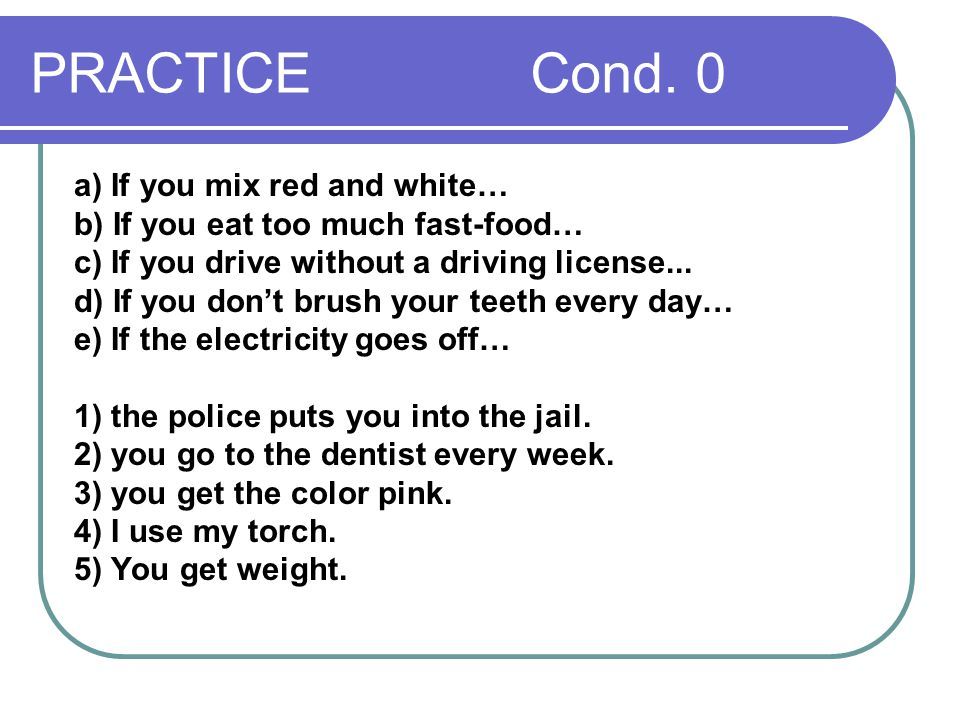 PRACTICE Cond. 0 a) If you mix red and white… b) If you eat too much fast-food… c) If you drive without a driving license... d) If you don't brush you