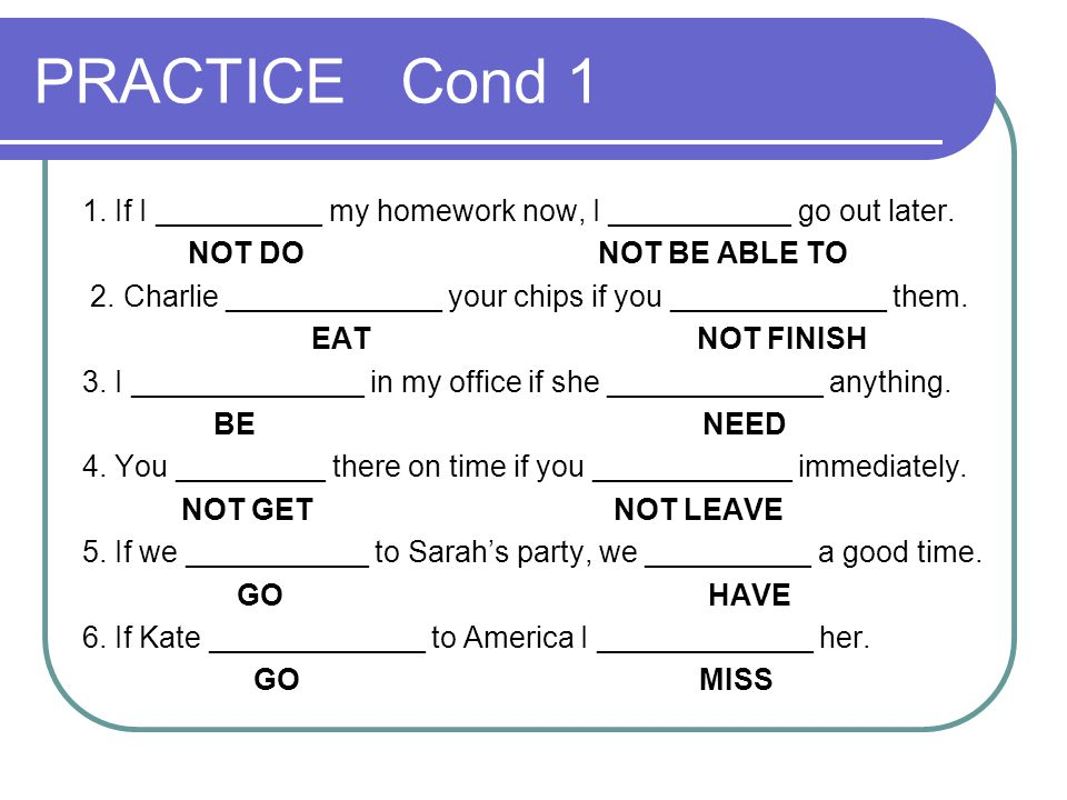 PRACTICE Cond 1 1. If I __________ my homework now, I ___________ go out later. NOT DO NOT BE ABLE TO 2. Charlie _____________ your chips if you _____