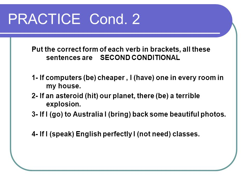 PRACTICE Cond. 2 Put the correct form of each verb in brackets, all these sentences are SECOND CONDITIONAL 1- If computers (be) cheaper, I (have) one
