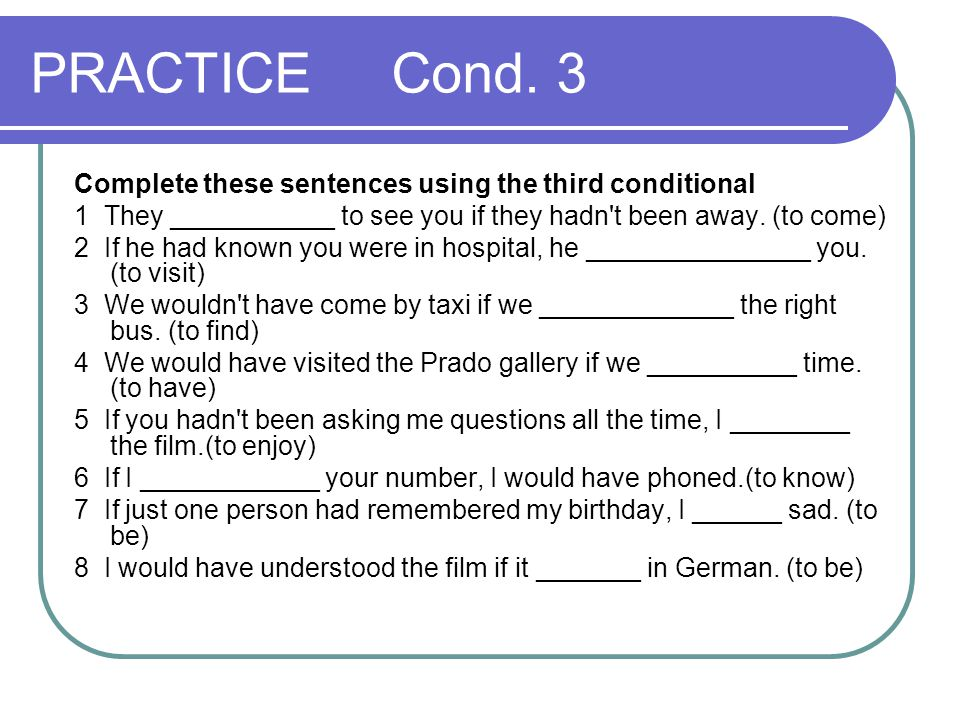 PRACTICE Cond. 3 Complete these sentences using the third conditional 1 They ___________ to see you if they hadn't been away. (to come) 2 If he had kn