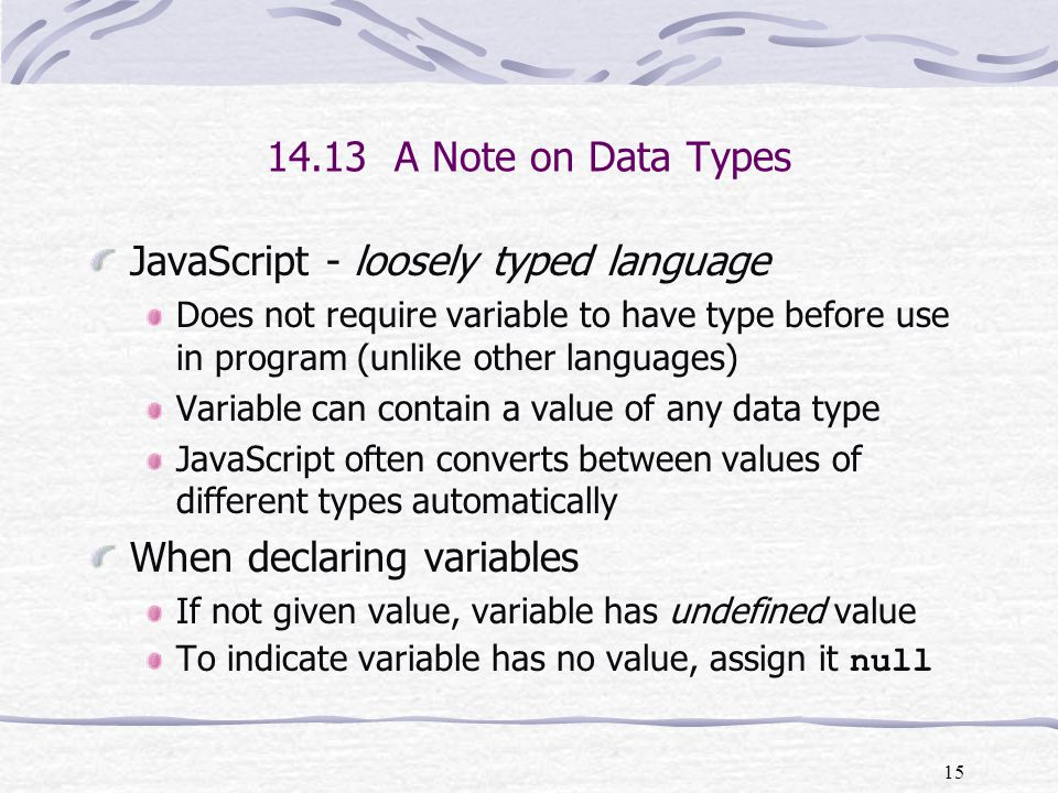 15 JavaScript - loosely typed language Does not require variable to have type before use in program (unlike other languages) Variable can contain a value of any data type JavaScript often converts between values of different types automatically When declaring variables If not given value, variable has undefined value To indicate variable has no value, assign it null 14.13 A Note on Data Types