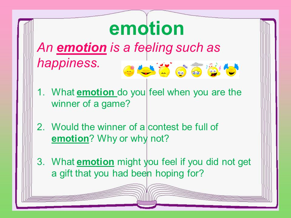 emotion An emotion is a feeling such as happiness.