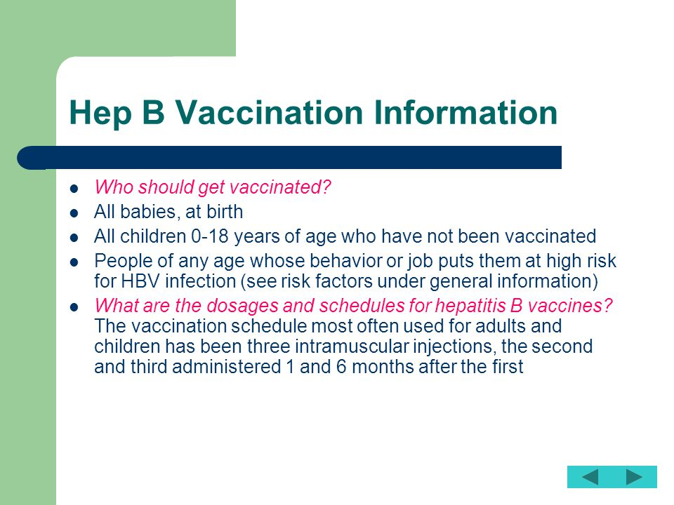 Hep B Vaccination Information Who should get vaccinated? All babies, at birth All children 0-18 years of age who have not been vaccinated People of an
