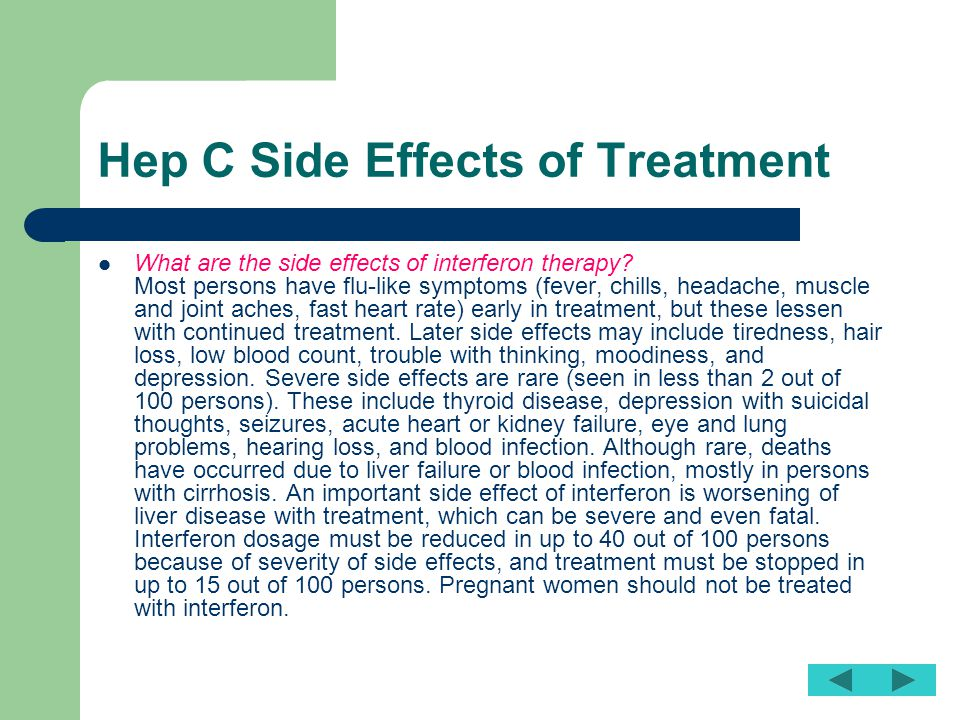 Hep C Side Effects of Treatment What are the side effects of interferon therapy? Most persons have flu-like symptoms (fever, chills, headache, muscle