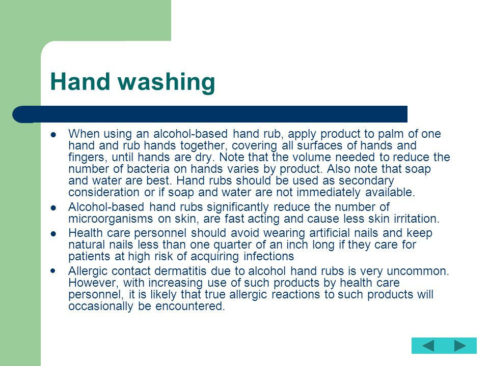 Hand washing When using an alcohol-based hand rub, apply product to palm of one hand and rub hands together, covering all surfaces of hands and finger