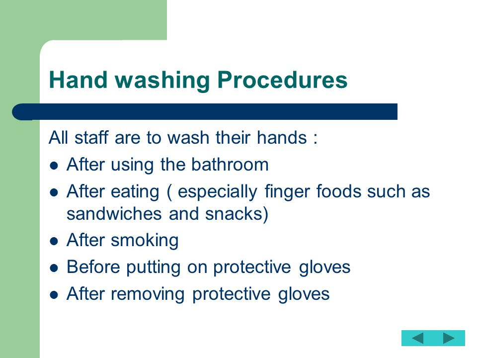 Hand washing Procedures All staff are to wash their hands : After using the bathroom After eating ( especially finger foods such as sandwiches and sna