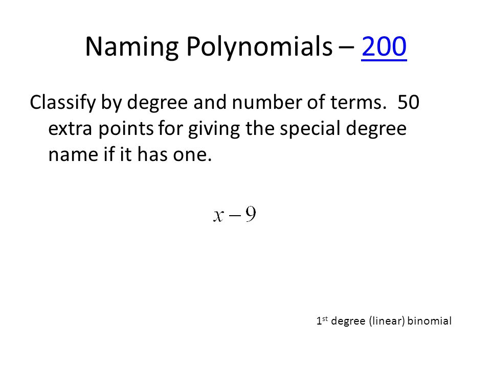 Naming Polynomials – 200200 Classify by degree and number of terms. 50 extra points for giving the special degree name if it has one. 1 st degree (lin