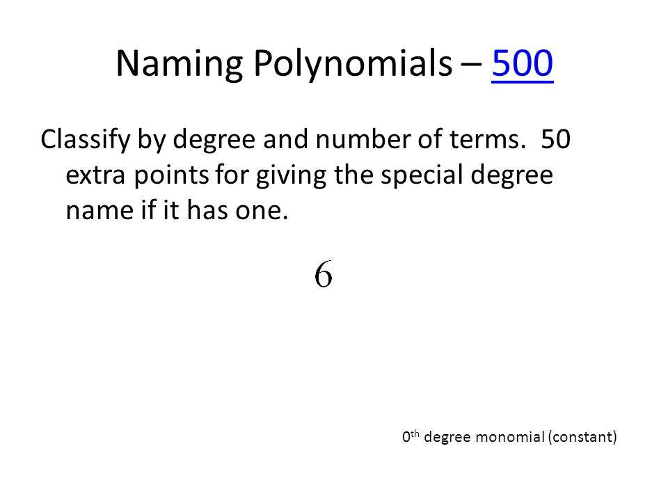 Naming Polynomials – 500500 Classify by degree and number of terms. 50 extra points for giving the special degree name if it has one. 0 th degree mono