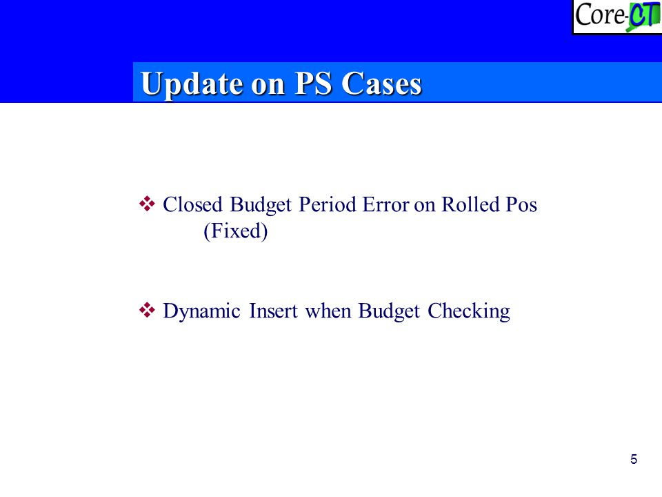 5 Update on PS Cases  Closed Budget Period Error on Rolled Pos (Fixed)  Dynamic Insert when Budget Checking