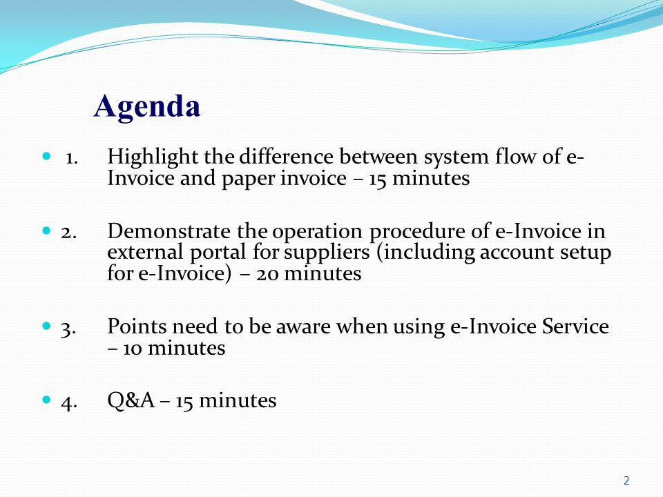 Agenda 1.Highlight the difference between system flow of e- Invoice and paper invoice – 15 minutes 2.Demonstrate the operation procedure of e-Invoice in external portal for suppliers (including account setup for e-Invoice) – 20 minutes 3.Points need to be aware when using e-Invoice Service – 10 minutes 4.Q&A – 15 minutes 2