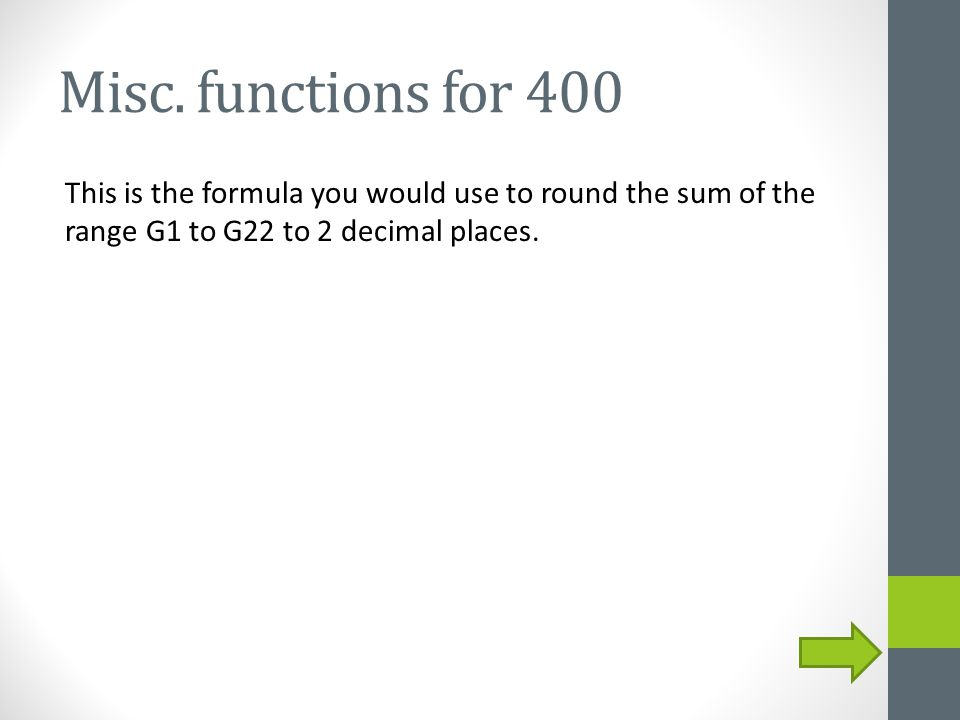 Misc. functions for 400 This is the formula you would use to round the sum of the range G1 to G22 to 2 decimal places.