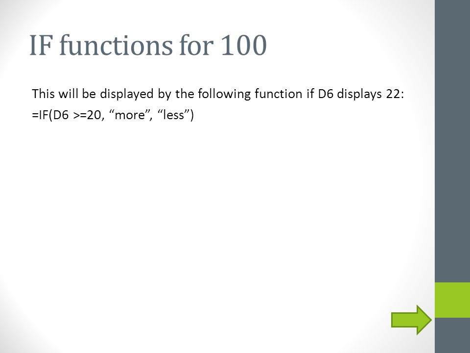 "IF functions for 100 This will be displayed by the following function if D6 displays 22: =IF(D6 >=20, ""more"", ""less"")"