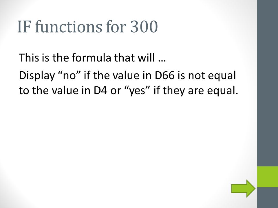 "IF functions for 300 This is the formula that will … Display ""no"" if the value in D66 is not equal to the value in D4 or ""yes"" if they are equal."
