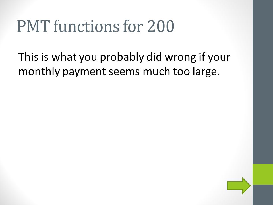 PMT functions for 200 This is what you probably did wrong if your monthly payment seems much too large.