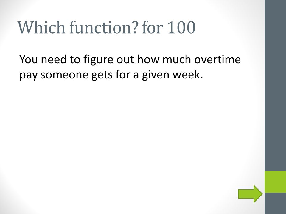 Which function? for 100 You need to figure out how much overtime pay someone gets for a given week.