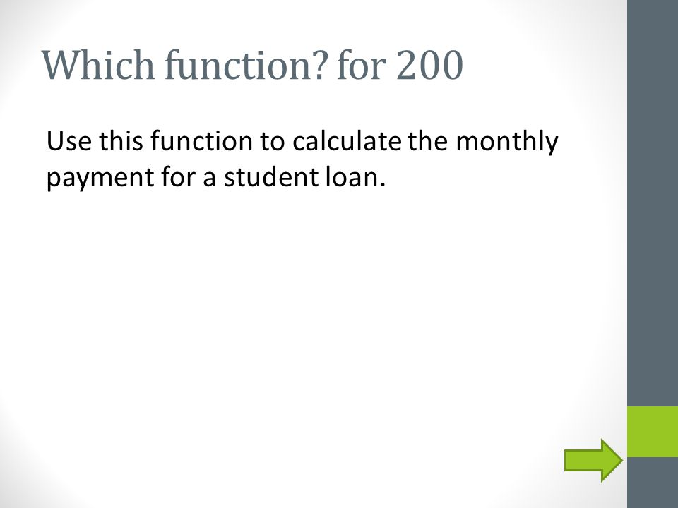 Which function? for 200 Use this function to calculate the monthly payment for a student loan.