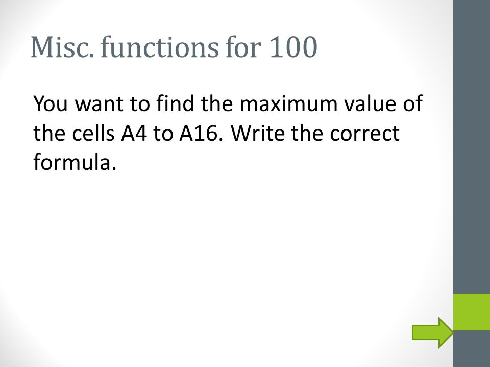 Misc. functions for 100 You want to find the maximum value of the cells A4 to A16.