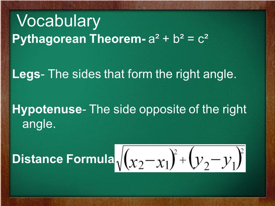 Vocabulary Pythagorean Theorem- a² + b² = c² Legs- The sides that form the right angle.