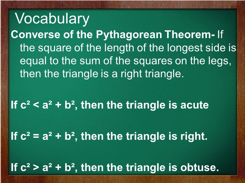 Vocabulary Converse of the Pythagorean Theorem- If the square of the length of the longest side is equal to the sum of the squares on the legs, then the triangle is a right triangle.