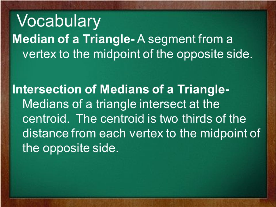 Vocabulary Median of a Triangle- A segment from a vertex to the midpoint of the opposite side.