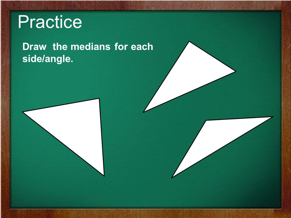 Practice Draw the medians for each side/angle.