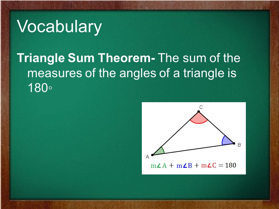 Vocabulary Triangle Sum Theorem- The sum of the measures of the angles of a triangle is 180◦