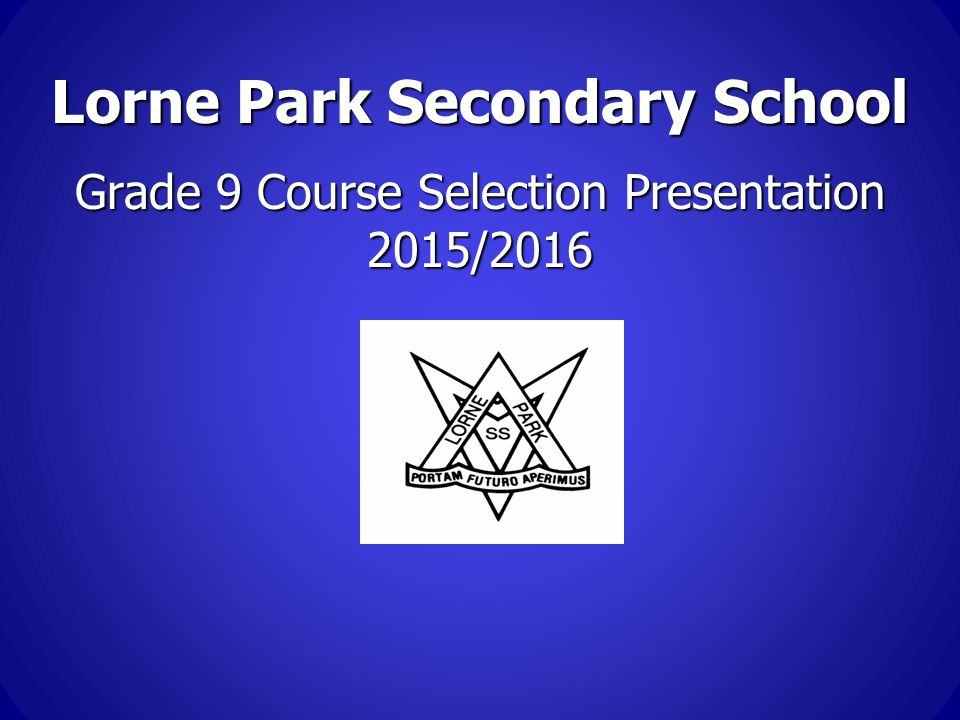 Lorne Park Secondary School Grade 9 Course Selection Presentation 2015/2016