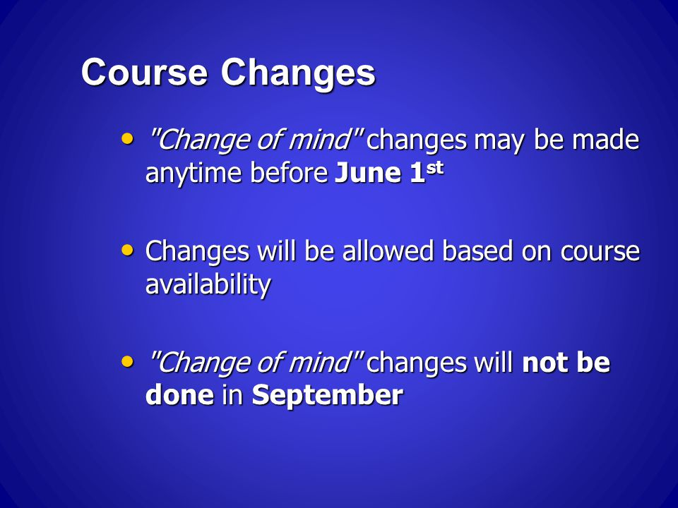 Course Changes Change of mind changes may be made anytime before June 1 st Change of mind changes may be made anytime before June 1 st Changes will be allowed based on course availability Changes will be allowed based on course availability Change of mind changes will not be done in September Change of mind changes will not be done in September
