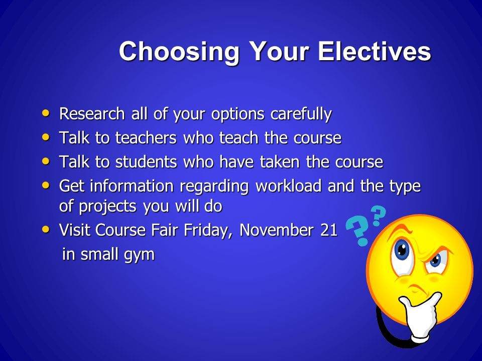 Choosing Your Electives Research all of your options carefully Research all of your options carefully Talk to teachers who teach the course Talk to teachers who teach the course Talk to students who have taken the course Talk to students who have taken the course Get information regarding workload and the type of projects you will do Get information regarding workload and the type of projects you will do Visit Course Fair Friday, November 21 Visit Course Fair Friday, November 21 in small gym in small gym