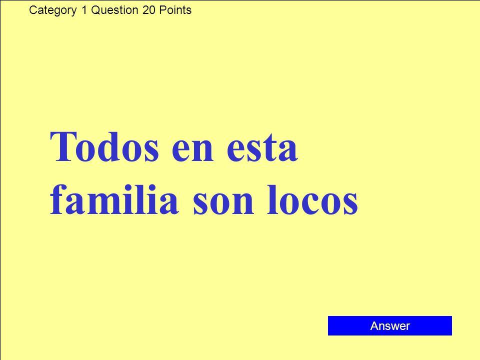 Category 1 Question 20 Points Todos en esta familia son locos Answer