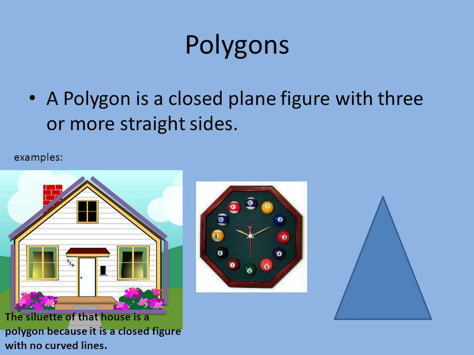 Polygons A Polygon is a closed plane figure with three or more straight sides. examples: The siluette of that house is a polygon because it is a close