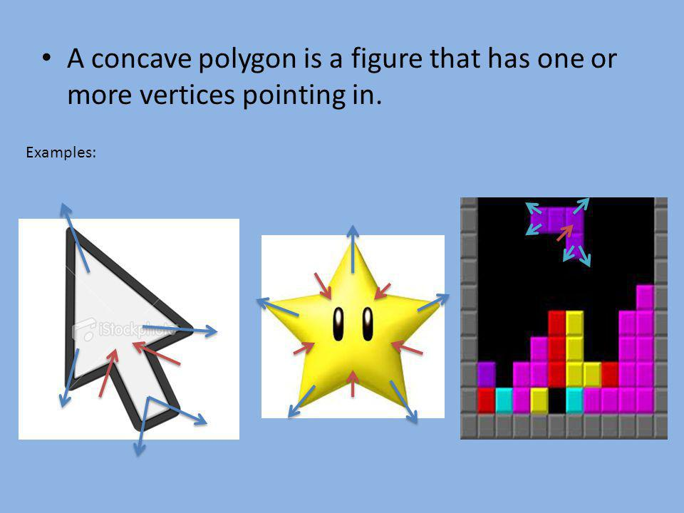A concave polygon is a figure that has one or more vertices pointing in. Examples: