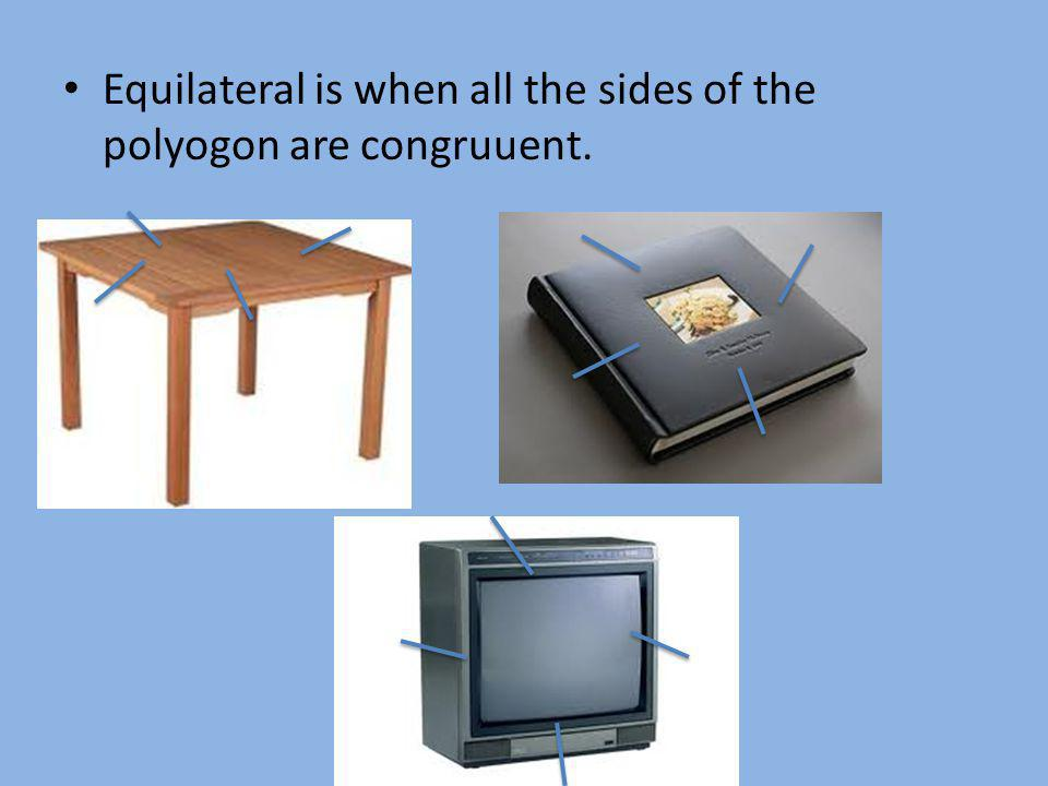 Equilateral is when all the sides of the polyogon are congruuent.