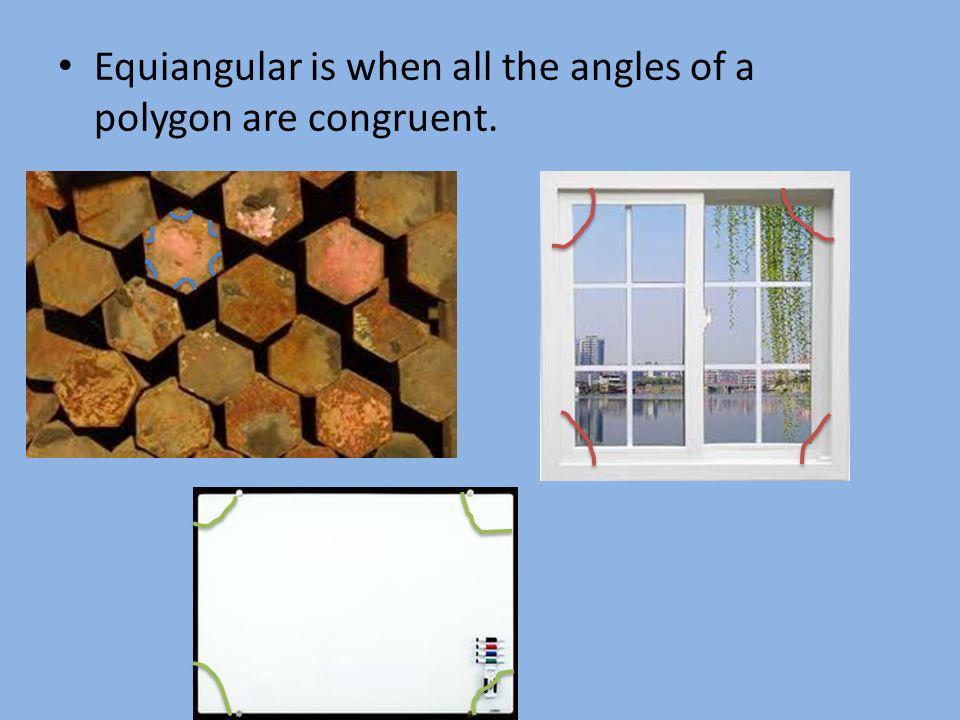 Equiangular is when all the angles of a polygon are congruent.
