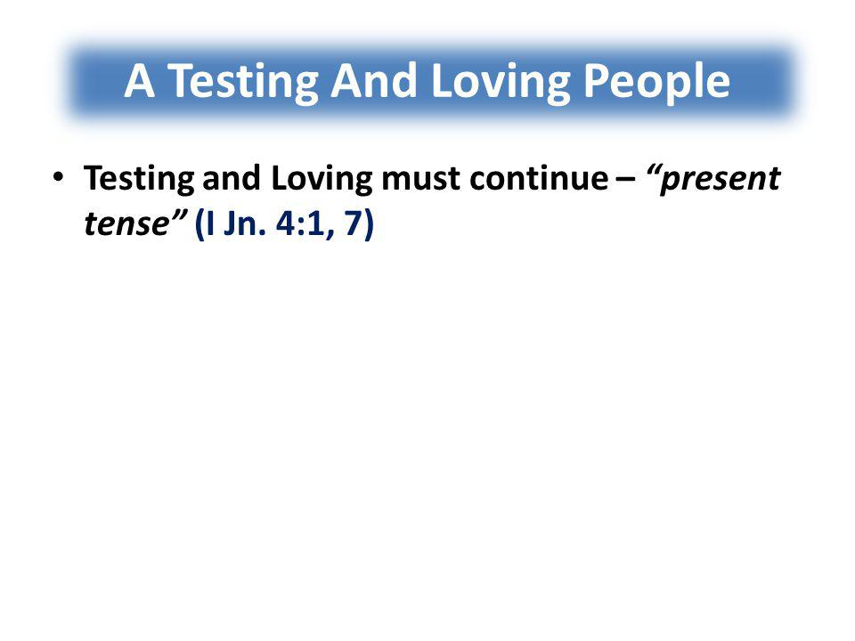 A Testing And Loving People Testing and Loving must continue – present tense (I Jn. 4:1, 7)