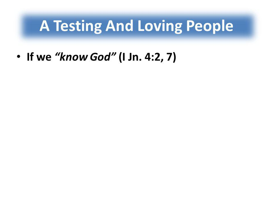 A Testing And Loving People If we know God (I Jn. 4:2, 7) If we are of God (I Jn. 4:3, 6, 7)