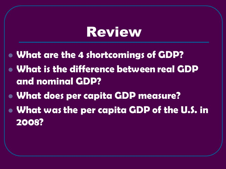 Review What are the 4 shortcomings of GDP. What is the difference between real GDP and nominal GDP.