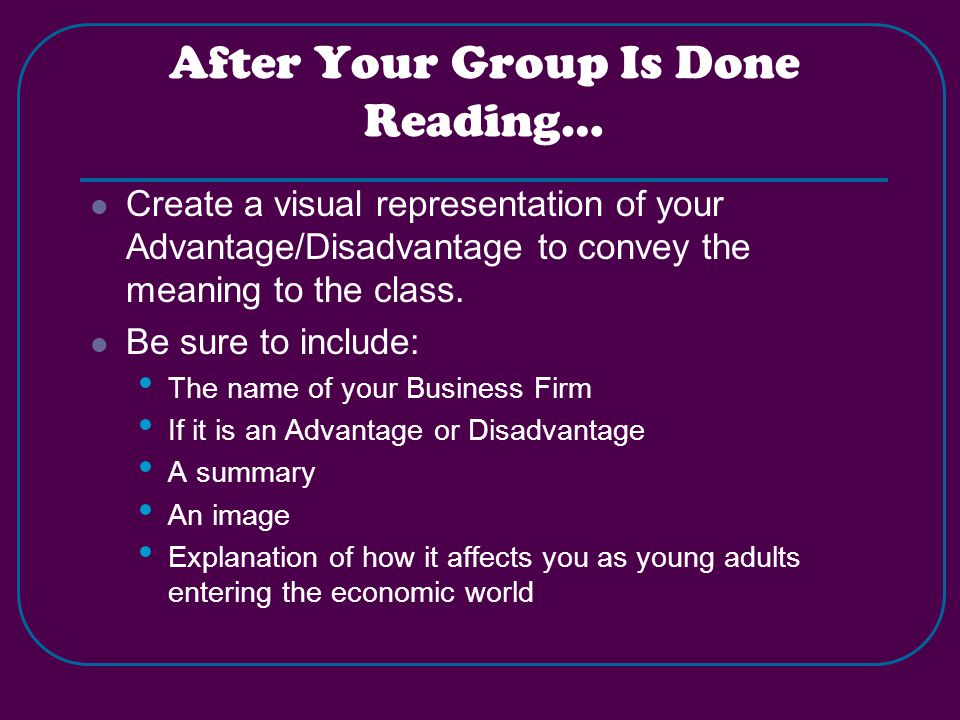 After Your Group Is Done Reading… Create a visual representation of your Advantage/Disadvantage to convey the meaning to the class.