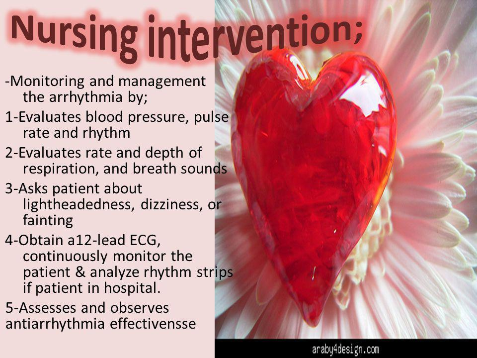 -Monitoring and management the arrhythmia by; 1-Evaluates blood pressure, pulse rate and rhythm 2-Evaluates rate and depth of respiration, and breath