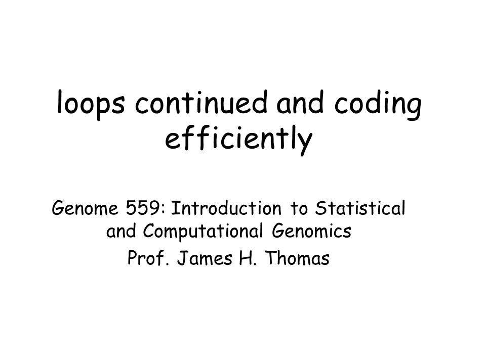 loops continued and coding efficiently Genome 559: Introduction to Statistical and Computational Genomics Prof.
