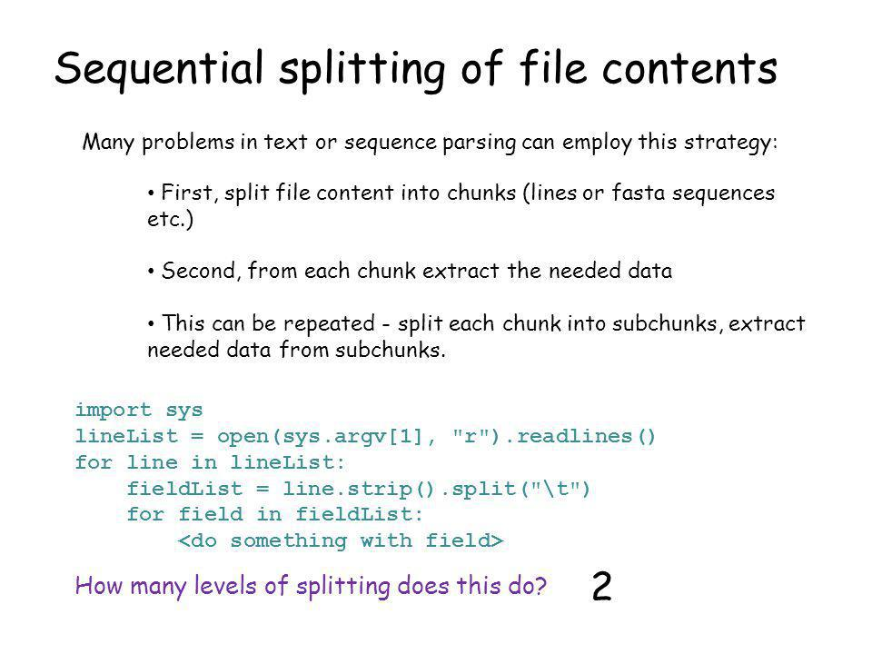 Sequential splitting of file contents Many problems in text or sequence parsing can employ this strategy: First, split file content into chunks (lines or fasta sequences etc.) Second, from each chunk extract the needed data This can be repeated - split each chunk into subchunks, extract needed data from subchunks.
