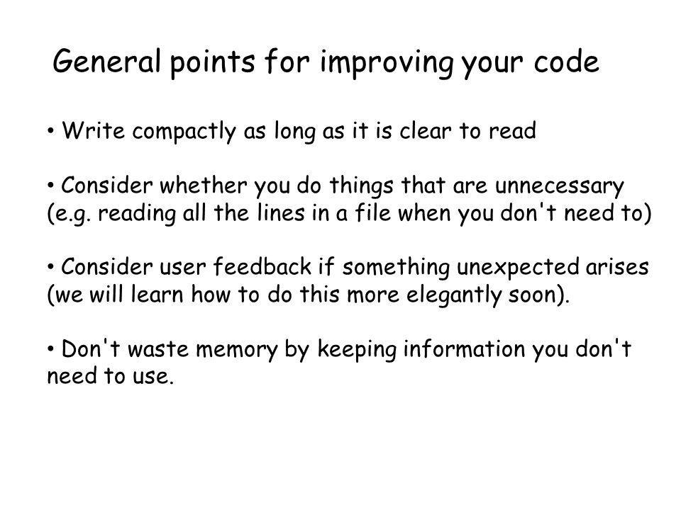 General points for improving your code Write compactly as long as it is clear to read Consider whether you do things that are unnecessary (e.g.