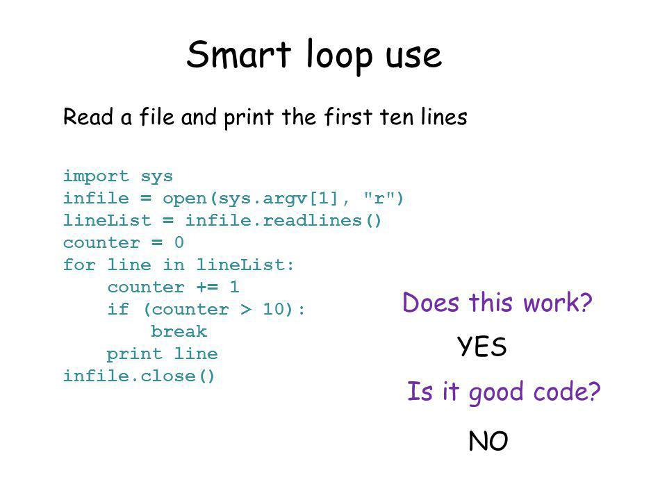 Smart loop use Read a file and print the first ten lines import sys infile = open(sys.argv[1], r ) lineList = infile.readlines() counter = 0 for line in lineList: counter += 1 if (counter > 10): break print line infile.close() Does this work.