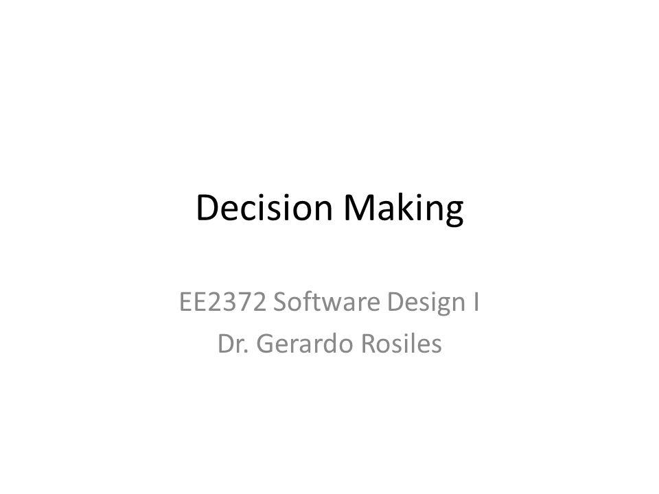 Decision Making EE2372 Software Design I Dr. Gerardo Rosiles